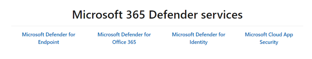 Microsoft 365 Defender services  Microsoft Defender for  Endpoint  Microsoft Defender for  Office 365  Microsoft Defender for  Identity  Microsoft Cloud App  Security